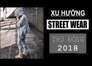 Xu hướng STREETWEAR thu đông 2018 | Streetwear trend – winter 2018 |
