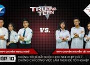 Trường Teen 2019 Tập 10 | THPT Chuyên Ngoại Ngữ vs THPT Chuyên Nguyễn Tất Thành | Chứng chỉ làm thêm