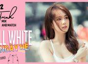 Ngọc Trinh – Mix and Match #12 | Bí Quyết Lên Đồ Gam Trắng Cho Mùa Hè – HOT SUMMER OUTFITS